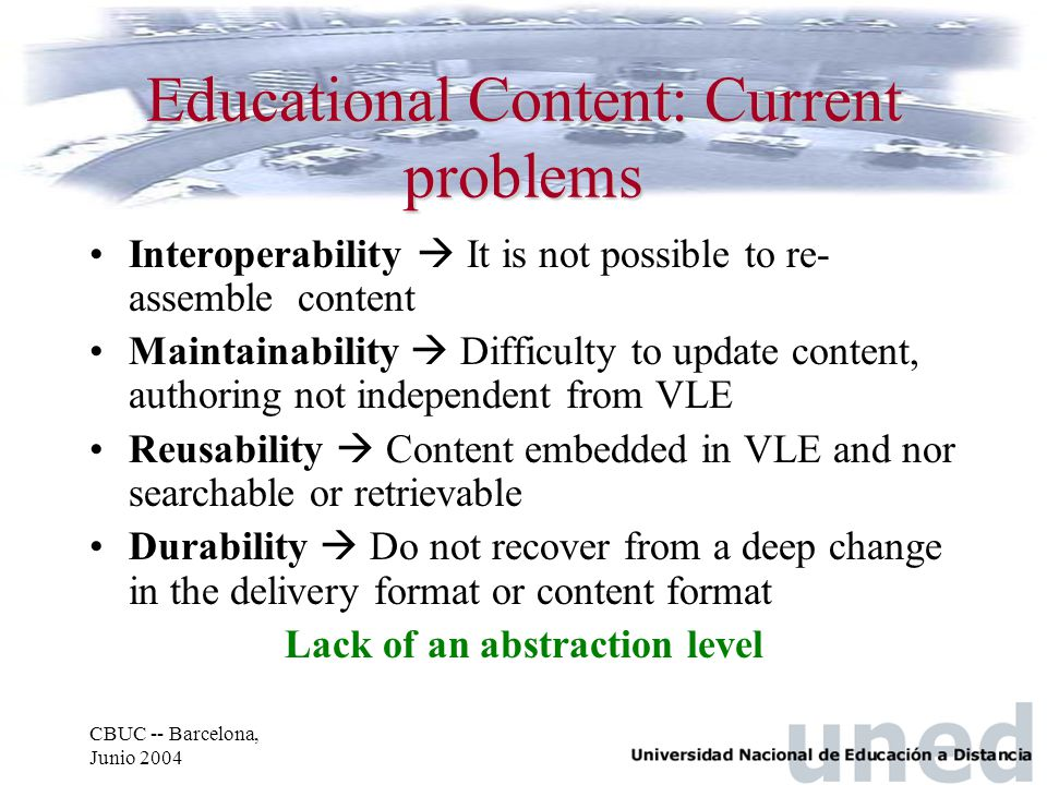 CBUC -- Barcelona, Junio 2004 Educational Content: Current problems Interoperability  It is not possible to re- assemble content Maintainability  Di