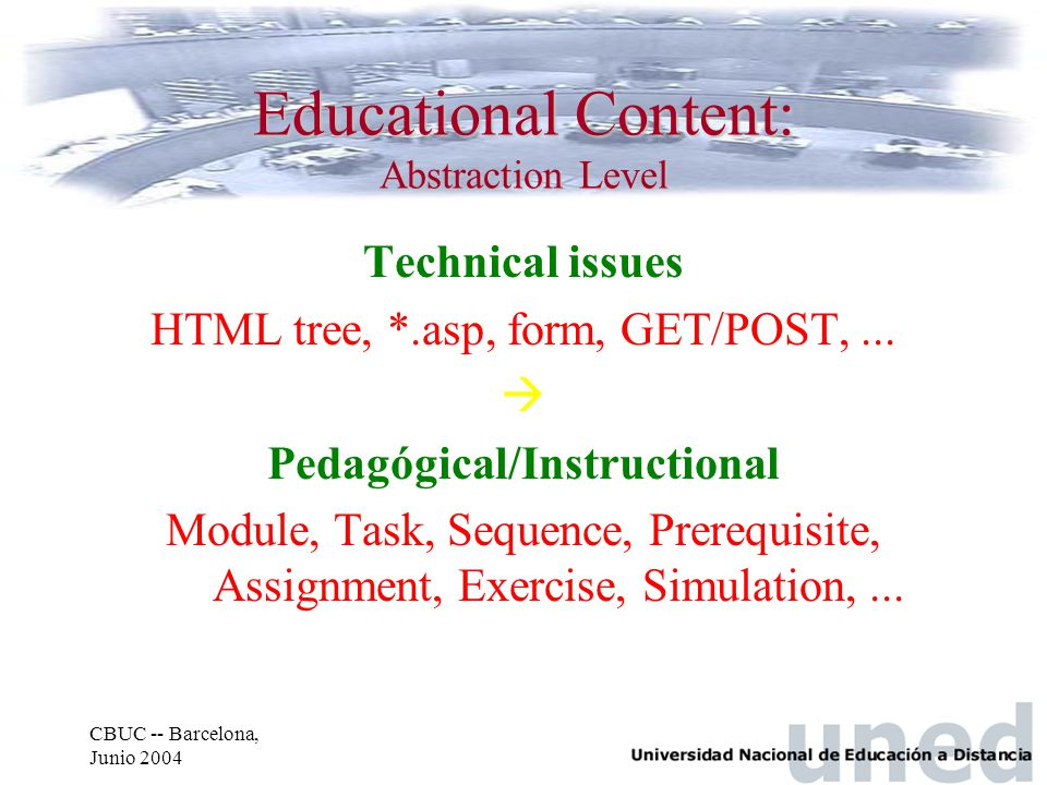 CBUC -- Barcelona, Junio 2004 Technical issues HTML tree, *.asp, form, GET/POST,...  Pedagógical/Instructional Module, Task, Sequence, Prerequisite,