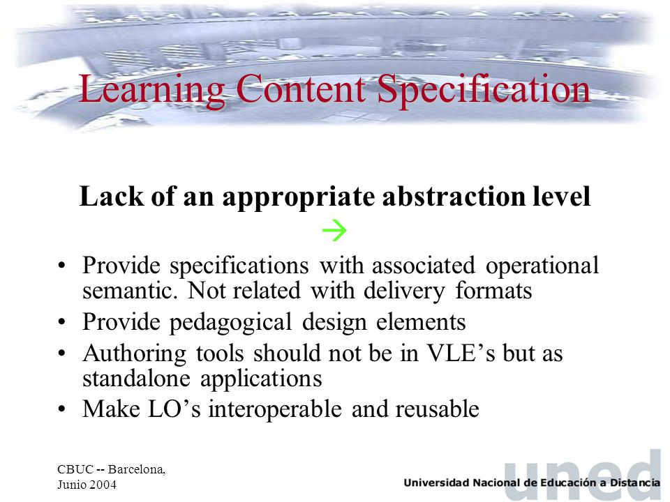 CBUC -- Barcelona, Junio 2004 Learning Content Specification Lack of an appropriate abstraction level  Provide specifications with associated operational semantic.