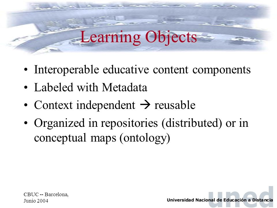 CBUC -- Barcelona, Junio 2004 Learning Objects Interoperable educative content components Labeled with Metadata Context independent  reusable Organiz