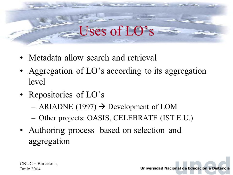 CBUC -- Barcelona, Junio 2004 Uses of LO's Metadata allow search and retrieval Aggregation of LO's according to its aggregation level Repositories of
