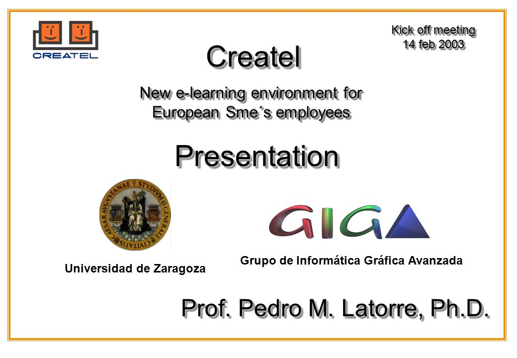 Grupo de Informática Gráfica Avanzada Universidad de Zaragoza CreatelCreatel New e-learning environment for European Sme´s employees Kick off meeting 14 feb 2003 Kick off meeting 14 feb 2003 PresentationPresentation Prof.