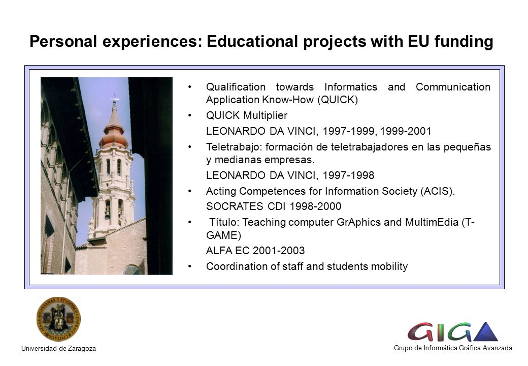 Personal experiences: Educational projects with EU funding Grupo de Informática Gráfica Avanzada Qualification towards Informatics and Communication Application Know-How (QUICK) QUICK Multiplier LEONARDO DA VINCI, 1997-1999, 1999-2001 Teletrabajo: formación de teletrabajadores en las pequeñas y medianas empresas.