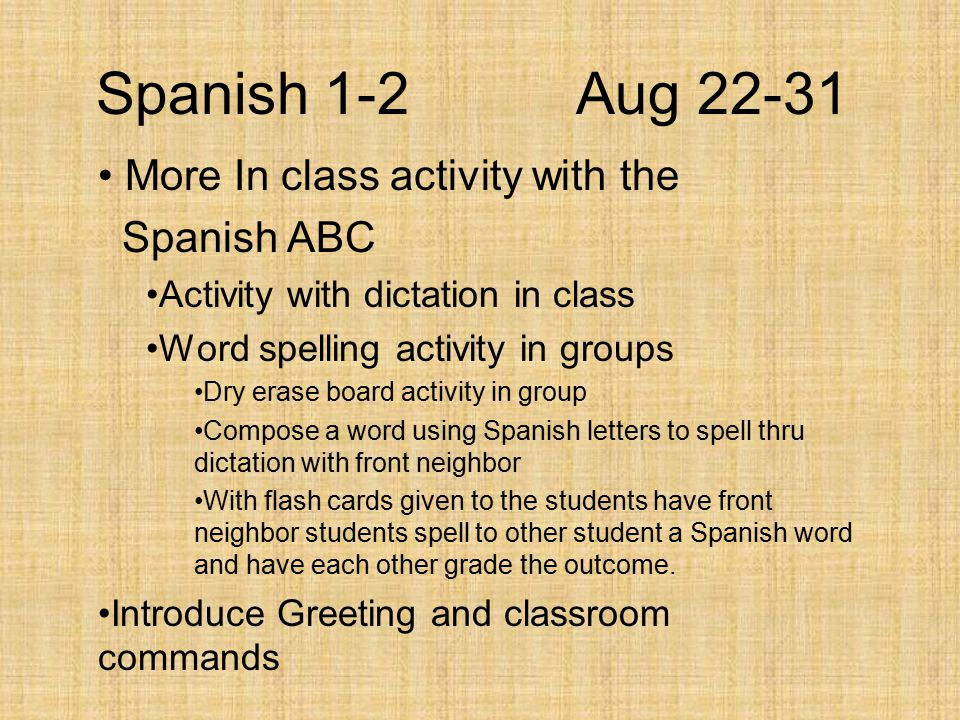 Spanish 1-2Aug 22-31 More In class activity with the Spanish ABC Activity with dictation in class Word spelling activity in groups Dry erase board activity in group Compose a word using Spanish letters to spell thru dictation with front neighbor With flash cards given to the students have front neighbor students spell to other student a Spanish word and have each other grade the outcome.