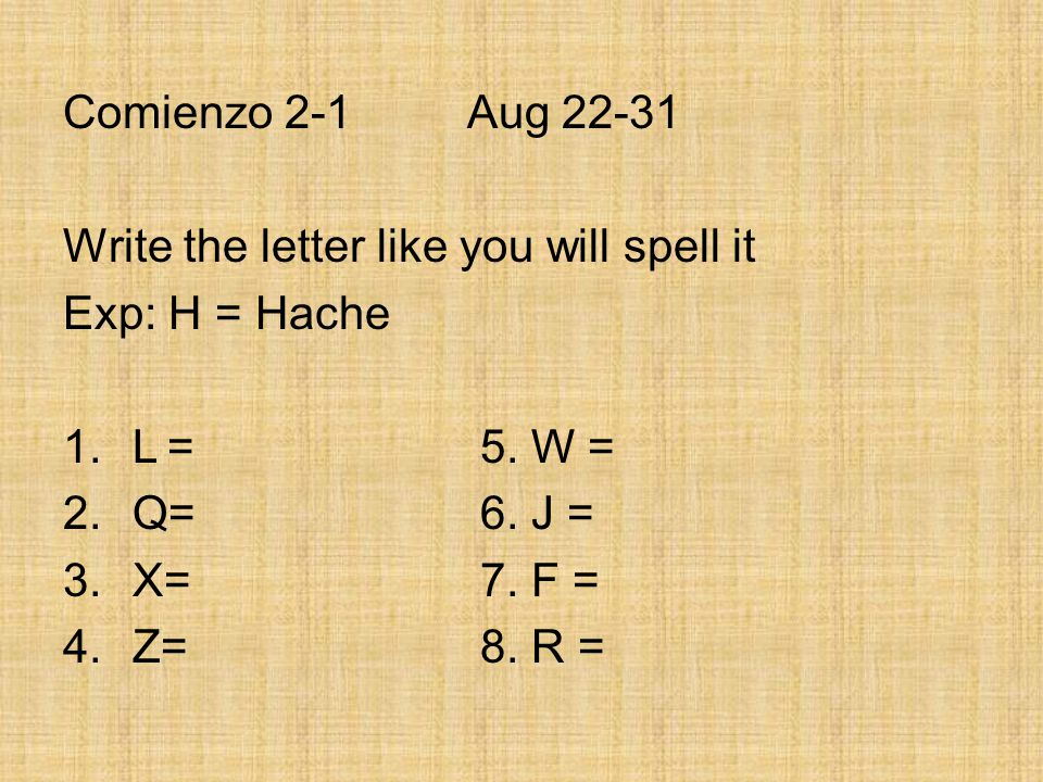 Comienzo 2-1 Aug 22-31 Write the letter like you will spell it Exp: H = Hache 1.L=5. W = 2.Q=6. J = 3.X=7. F = 4.Z=8. R =