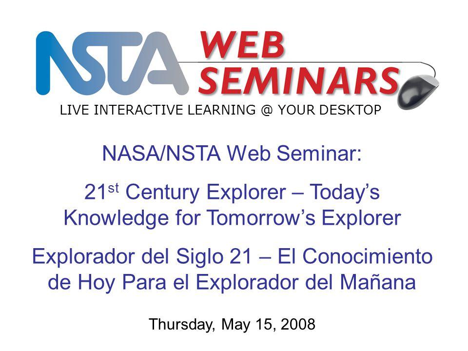 NASA/NSTA Web Seminar: 21 st Century Explorer – Today's Knowledge for Tomorrow's Explorer Explorador del Siglo 21 – El Conocimiento de Hoy Para el Exp