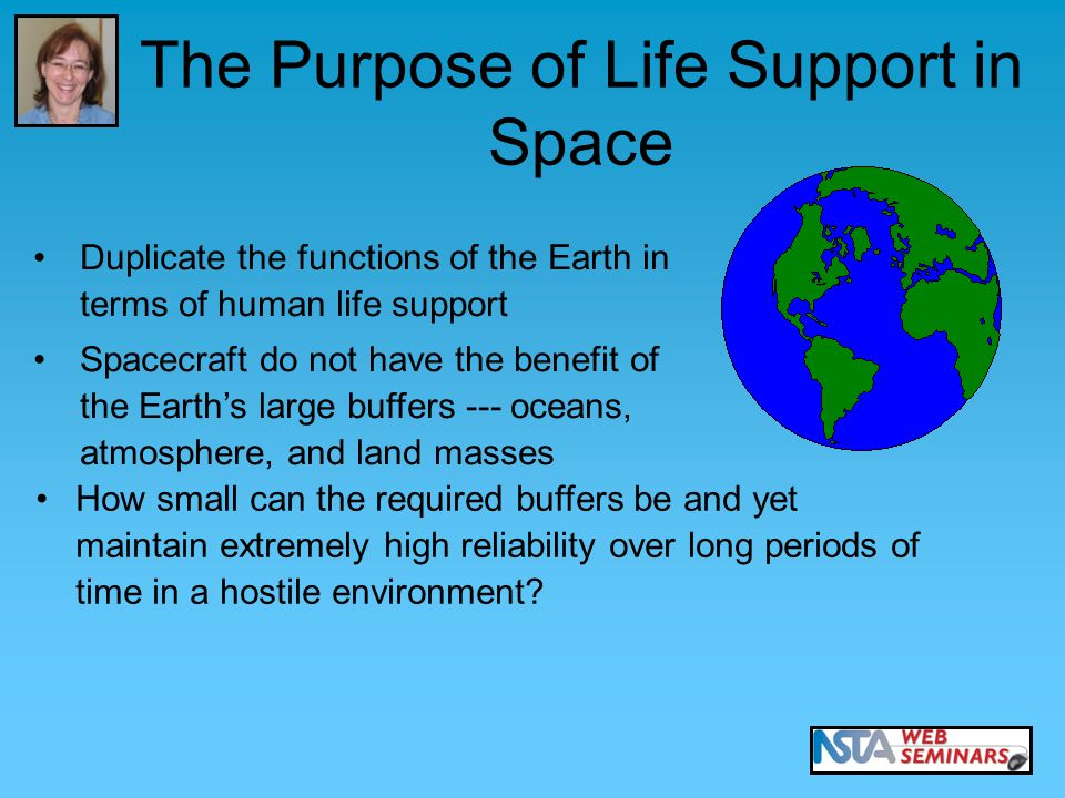 Duplicate the functions of the Earth in terms of human life support Spacecraft do not have the benefit of the Earth's large buffers --- oceans, atmosphere, and land masses How small can the required buffers be and yet maintain extremely high reliability over long periods of time in a hostile environment.