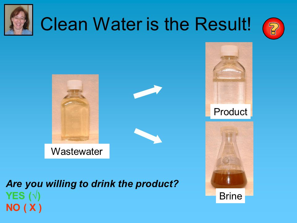 Clean Water is the Result.Wastewater Product Brine Are you willing to drink the product.