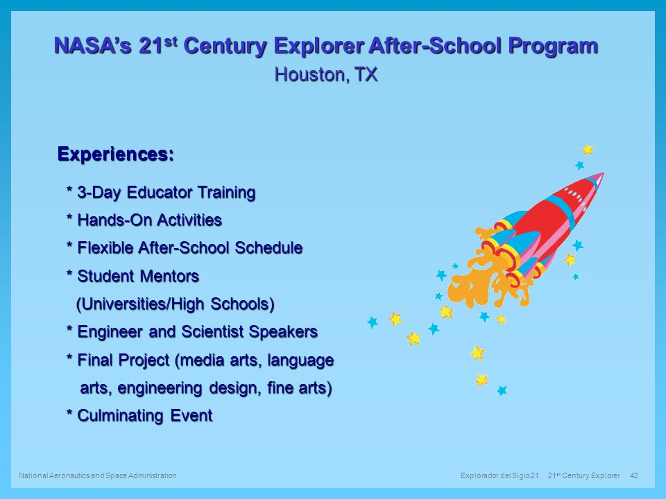 NASA's 21 st Century Explorer After-School Program Houston, TX Explorador del Siglo 21 21 st Century Explorer 42 National Aeronautics and Space Administration Experiences: * 3-Day Educator Training * 3-Day Educator Training * Hands-On Activities * Hands-On Activities * Flexible After-School Schedule * Flexible After-School Schedule * Student Mentors * Student Mentors (Universities/High Schools) (Universities/High Schools) * Engineer and Scientist Speakers * Engineer and Scientist Speakers * Final Project (media arts, language * Final Project (media arts, language arts, engineering design, fine arts) arts, engineering design, fine arts) * Culminating Event * Culminating Event