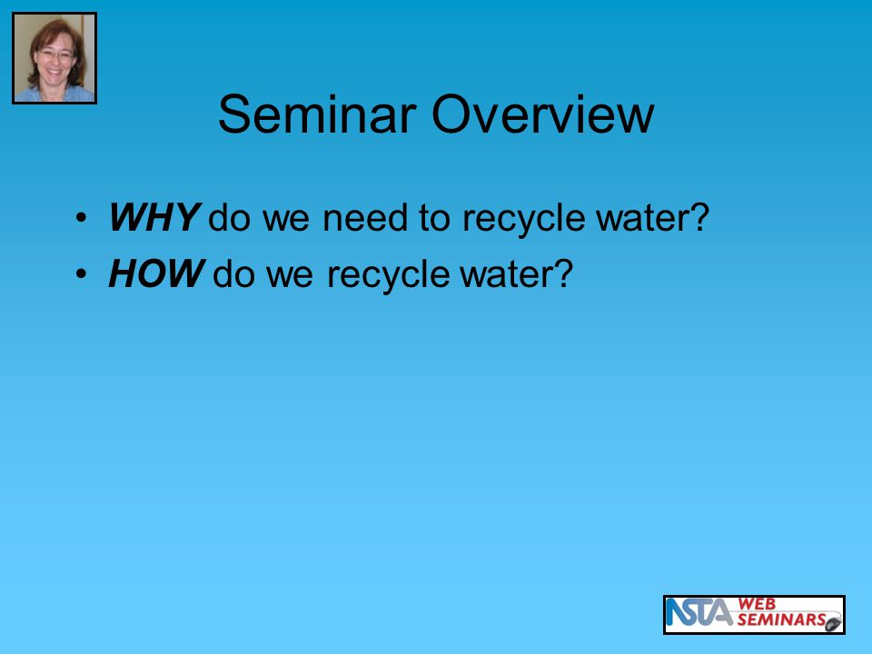 Seminar Overview WHY do we need to recycle water? HOW do we recycle water?
