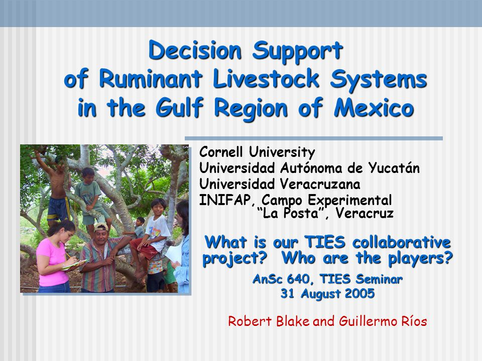Decision Support of Ruminant Livestock Systems in the Gulf Region of Mexico Cornell University Universidad Autónoma de Yucatán Universidad Veracruzana INIFAP, Campo Experimental La Posta , Veracruz What is our TIES collaborative project.