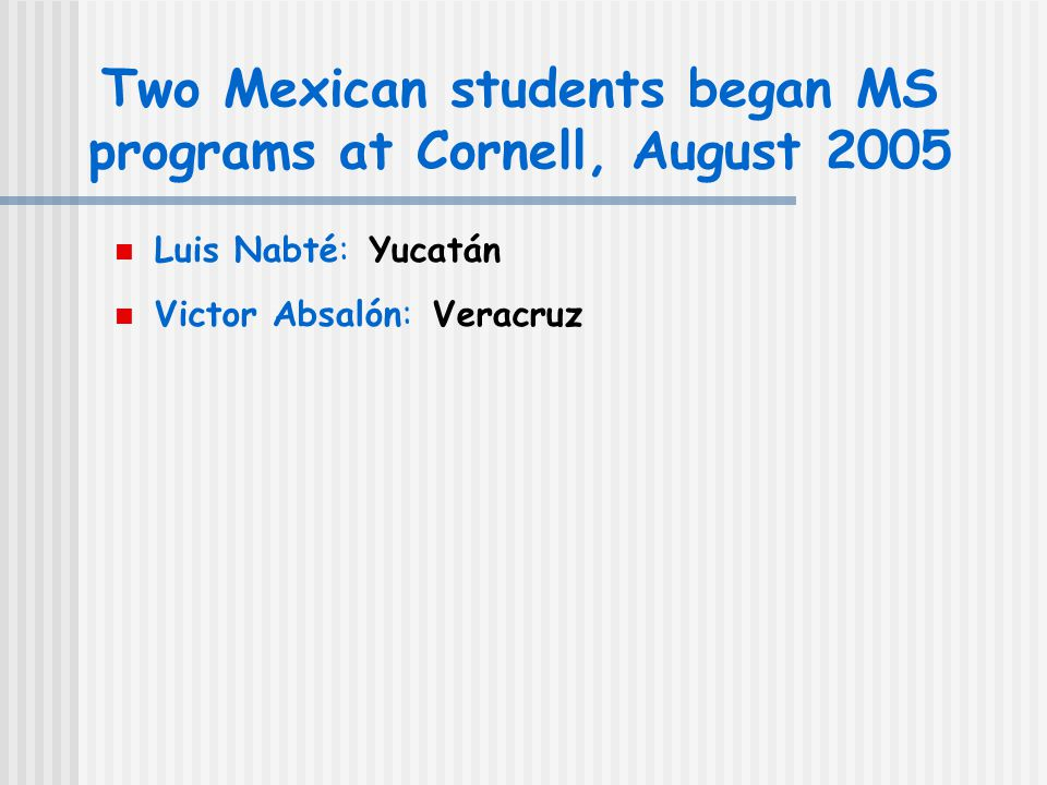 Two Mexican students began MS programs at Cornell, August 2005 Luis Nabté: Yucatán Victor Absalón: Veracruz