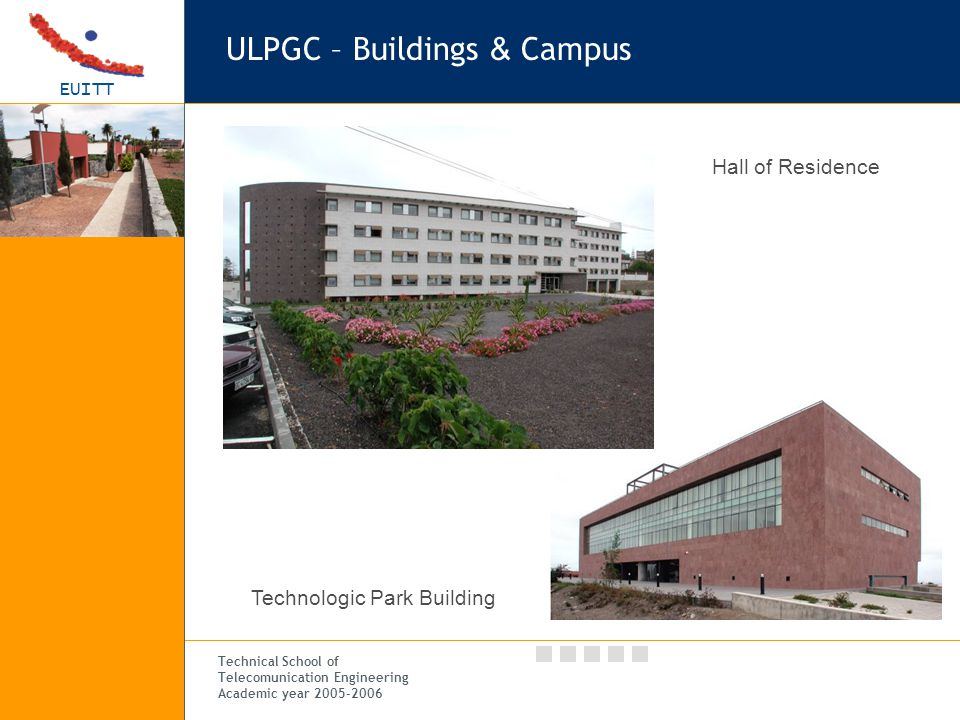 EUITT Technical School of Telecomunication Engineering Academic year 2005-2006 ULPGC – Buildings & Campus Hall of Residence Technologic Park Building