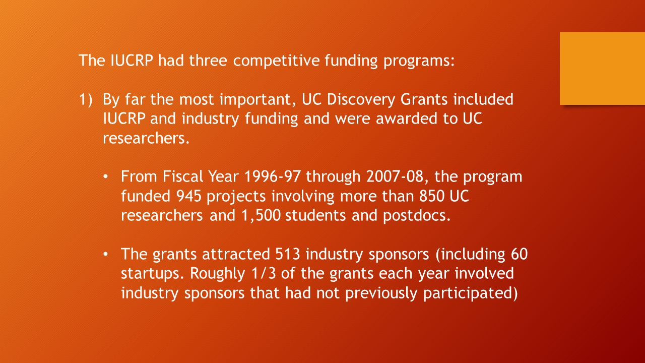 The IUCRP had three competitive funding programs: 1)By far the most important, UC Discovery Grants included IUCRP and industry funding and were awarded to UC researchers.