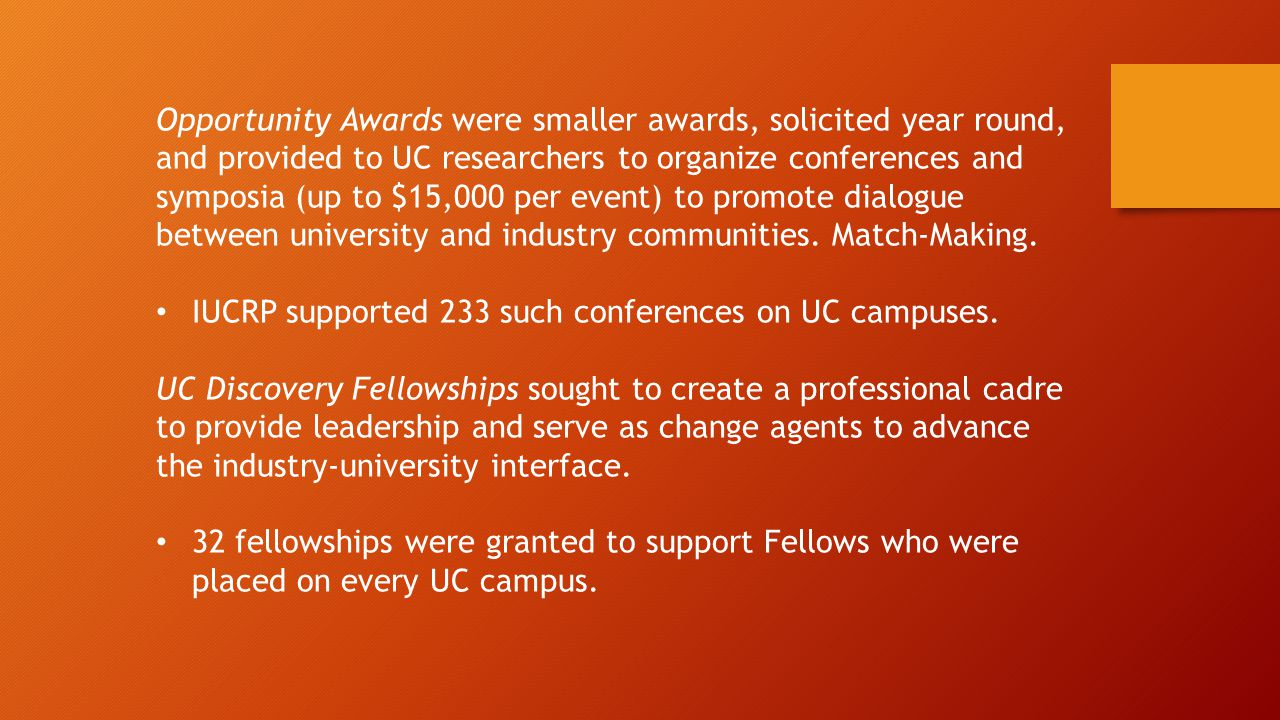 Opportunity Awards were smaller awards, solicited year round, and provided to UC researchers to organize conferences and symposia (up to $15,000 per event) to promote dialogue between university and industry communities.