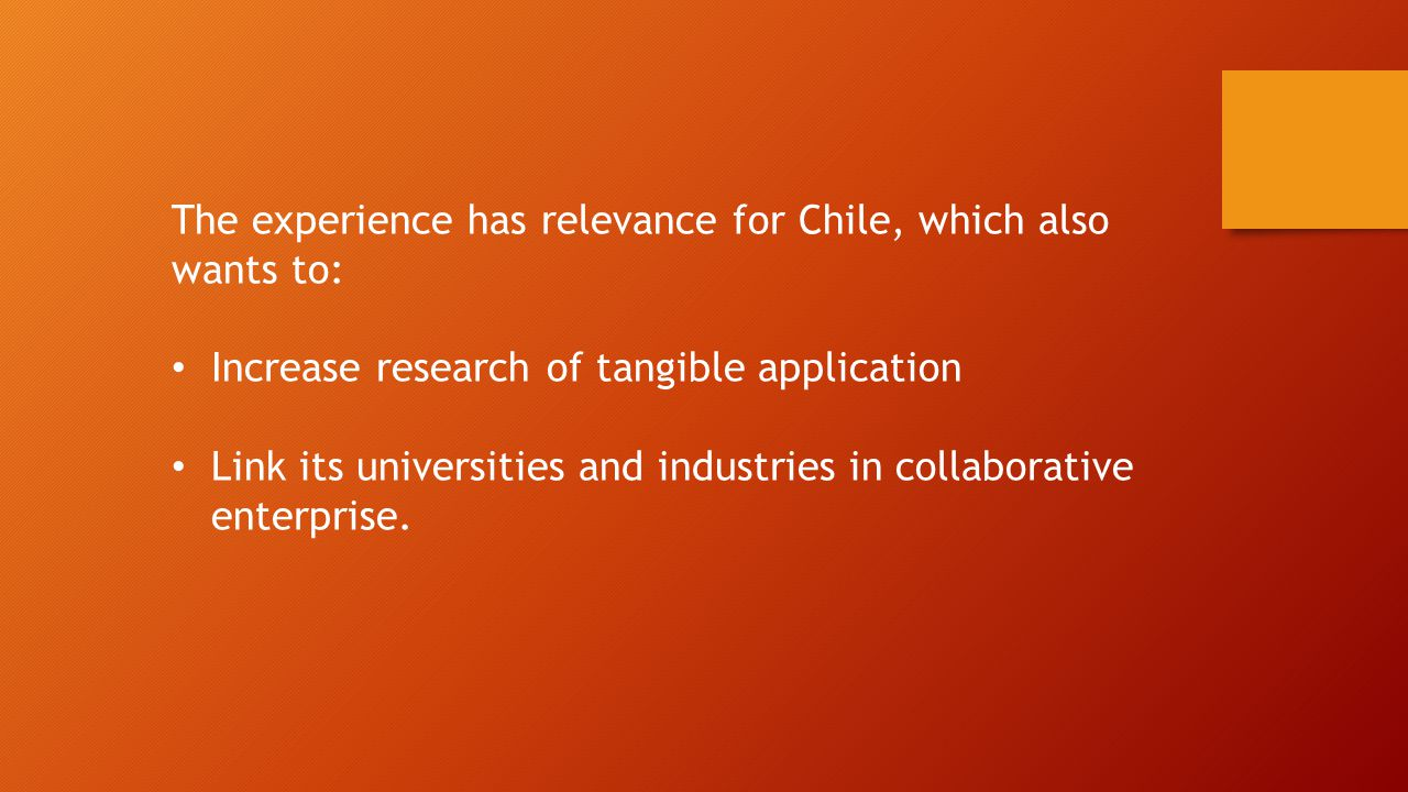 The experience has relevance for Chile, which also wants to: Increase research of tangible application Link its universities and industries in collaborative enterprise.