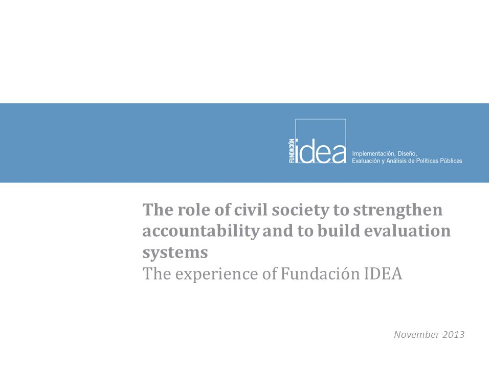 The role of civil society to strengthen accountability and to build evaluation systems The experience of Fundación IDEA November 2013