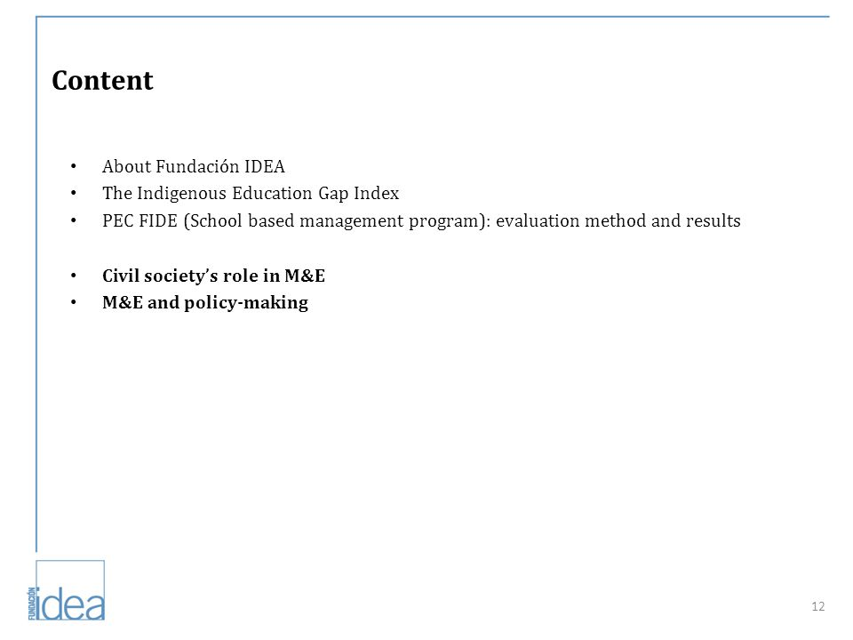 Content About Fundación IDEA The Indigenous Education Gap Index PEC FIDE (School based management program): evaluation method and results Civil society's role in M&E M&E and policy-making 12