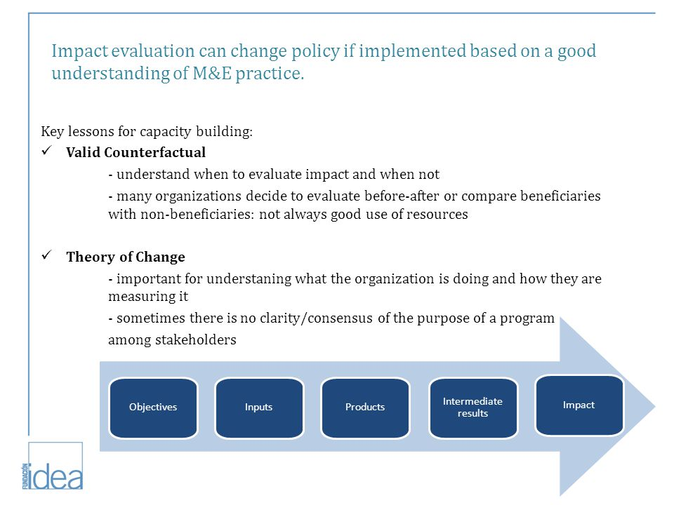 Impact evaluation can change policy if implemented based on a good understanding of M&E practice.