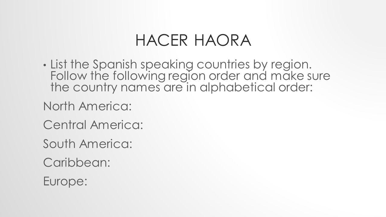 HACER HAORA Martes 3 de Sepiembre del 2013 Miércoles 4 de Septiembre del 2013 List the Spanish speaking countries by region. Follow the following regi