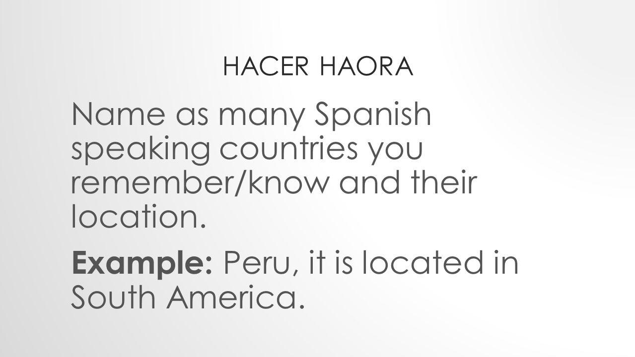 HACER HAORA Martes 3 de Septiembre del 2013 Name as many Spanish speaking countries you remember and their location.
