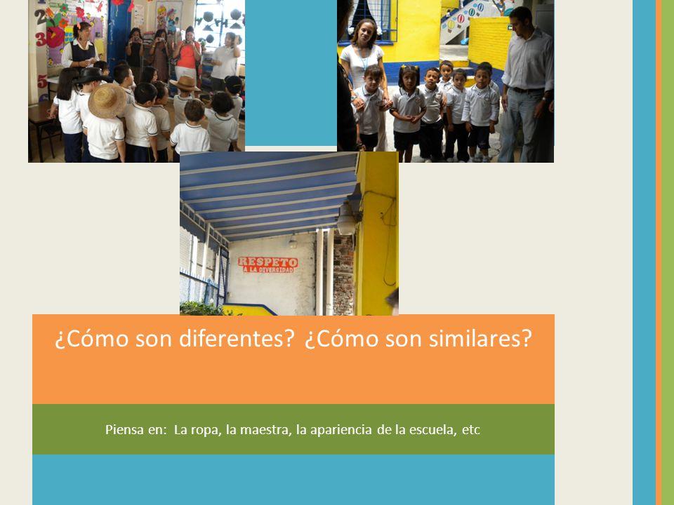 Piensa en: La ropa, la maestra, la apariencia de la escuela, etc ¿Cómo son diferentes? ¿Cómo son similares?