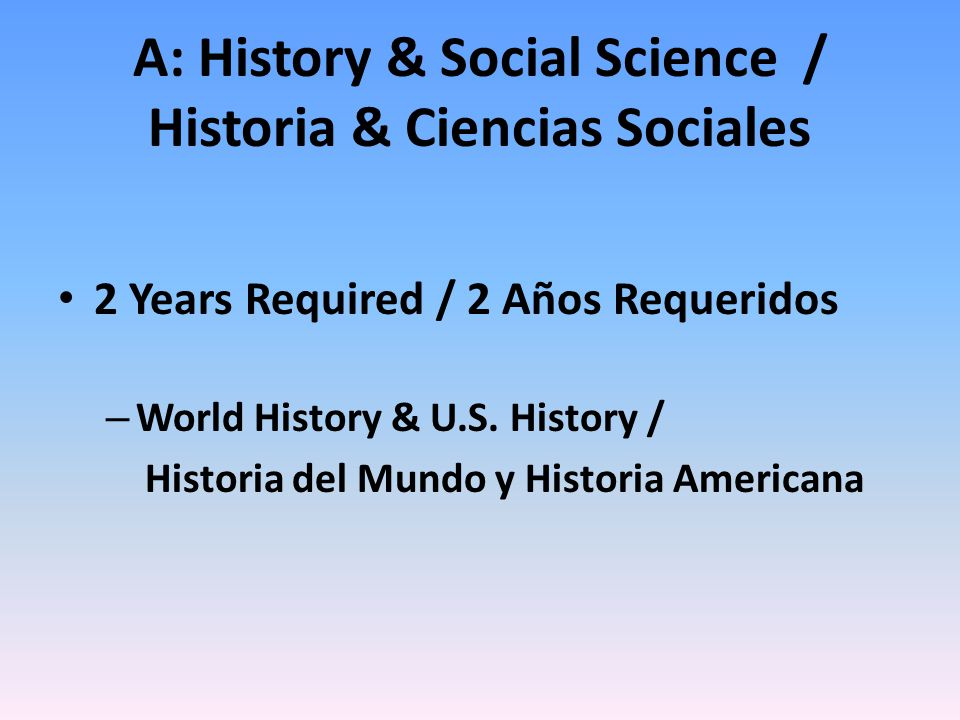 A: History & Social Science / Historia & Ciencias Sociales 2 Years Required / 2 Años Requeridos – World History & U.S.