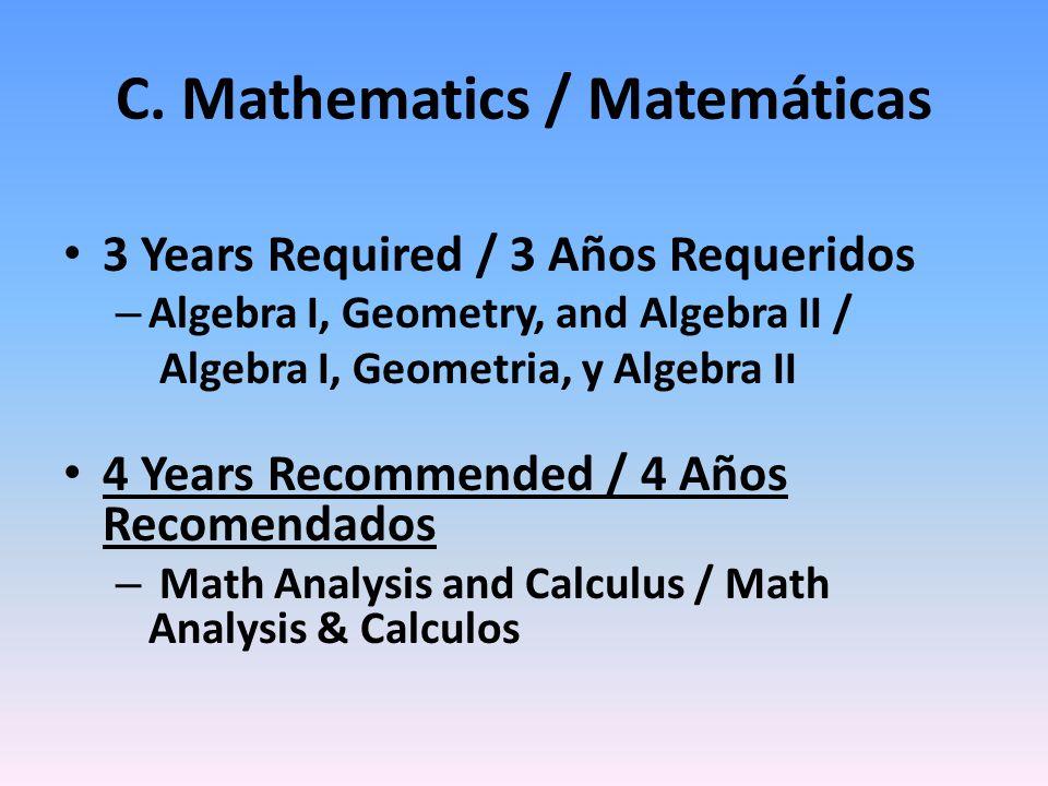 C. Mathematics / Matemáticas 3 Years Required / 3 Años Requeridos – Algebra I, Geometry, and Algebra II / Algebra I, Geometria, y Algebra II 4 Years R
