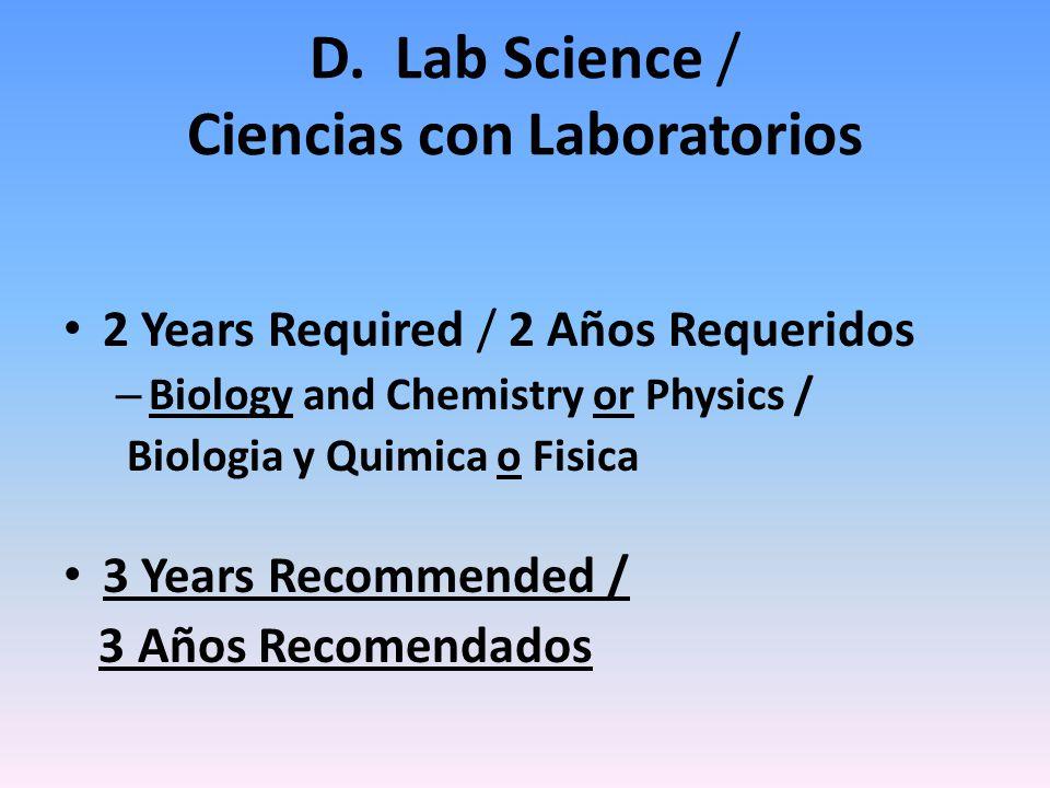 D. Lab Science / Ciencias con Laboratorios 2 Years Required / 2 Años Requeridos – Biology and Chemistry or Physics / Biologia y Quimica o Fisica 3 Yea