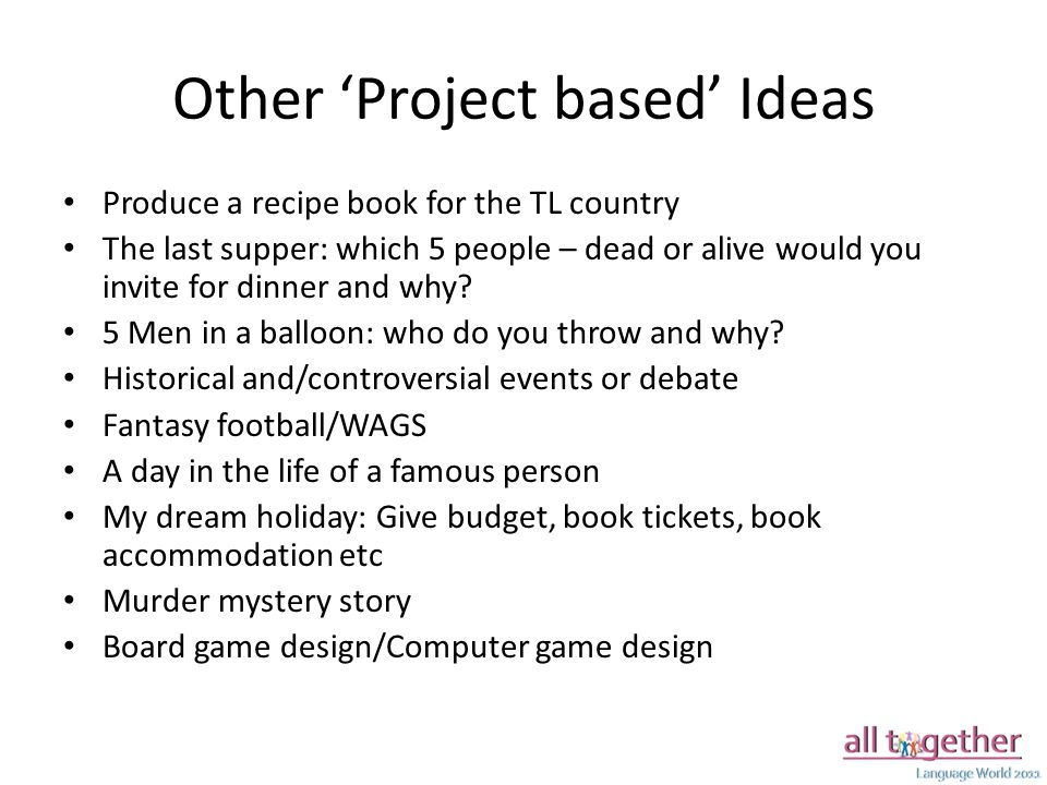Other 'Project based' Ideas Produce a recipe book for the TL country The last supper: which 5 people – dead or alive would you invite for dinner and why.