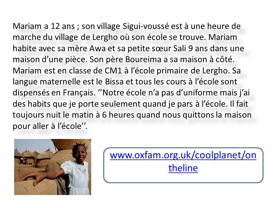 www.oxfam.org.uk/coolplanet/on theline Mariam a 12 ans ; son village Sigui-voussé est à une heure de marche du village de Lergho où son école se trouve.