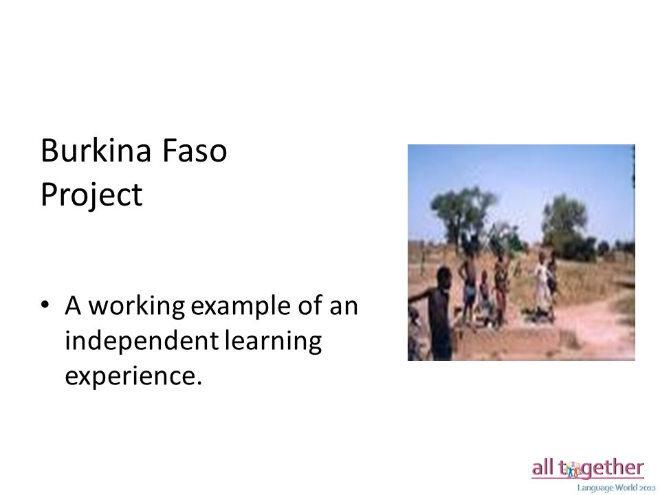 Burkina Faso Project A working example of an independent learning experience.