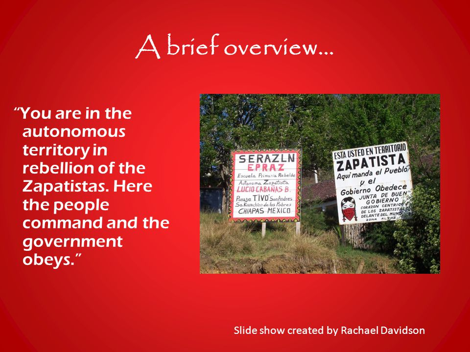 A brief overview… You are in the autonomous territory in rebellion of the Zapatistas.