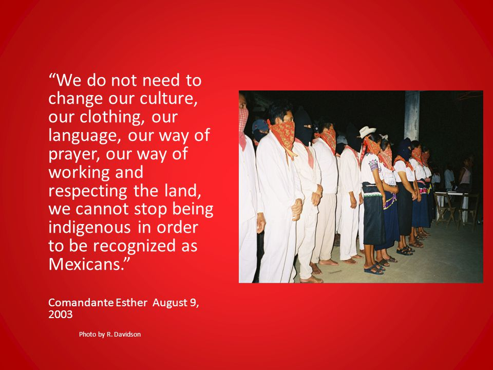 We do not need to change our culture, our clothing, our language, our way of prayer, our way of working and respecting the land, we cannot stop being indigenous in order to be recognized as Mexicans. Comandante Esther August 9, 2003 Photo by R.