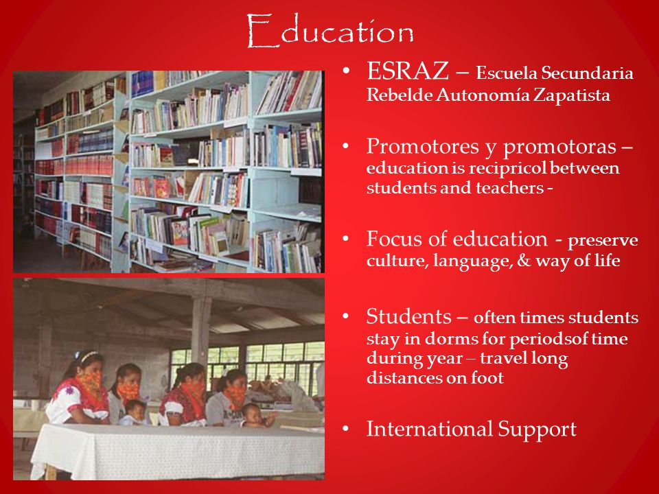 Education ESRAZ – Escuela Secundaria Rebelde Autonomía Zapatista Promotores y promotoras – education is recipricol between students and teachers - Focus of education - preserve culture, language, & way of life Students – often times students stay in dorms for periodsof time during year – travel long distances on foot International Support