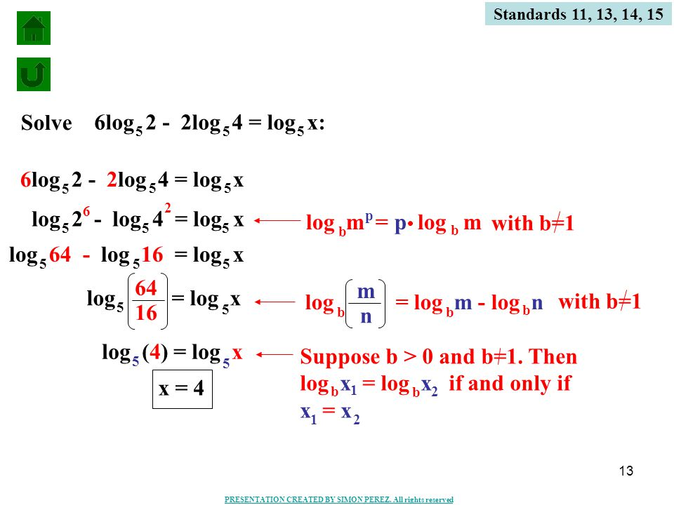 13 Standards 11, 13, 14, 15 6log 2 - 2log 4 = log x 5 55 log 2 - log 4 = log x 555 6 2 log 64 - log 16 = log x 555 log (4) = log x 5 5 x = 4 with b=1 log m = p log m b p b Suppose b > 0 and b=1.