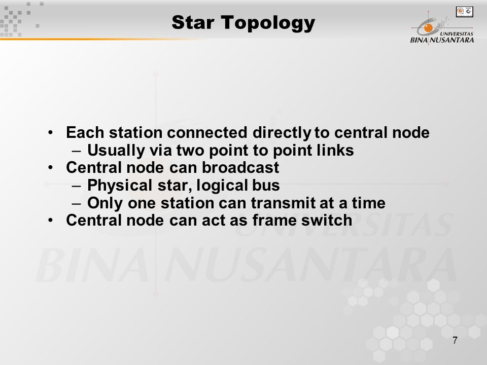 7 Star Topology Each station connected directly to central node –Usually via two point to point links Central node can broadcast –Physical star, logical bus –Only one station can transmit at a time Central node can act as frame switch