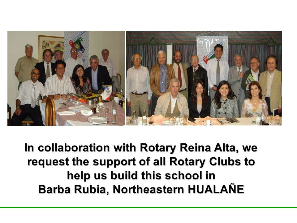 In collaboration with Rotary Reina Alta, we request the support of all Rotary Clubs to help us build this school in Barba Rubia, Northeastern HUALAÑE