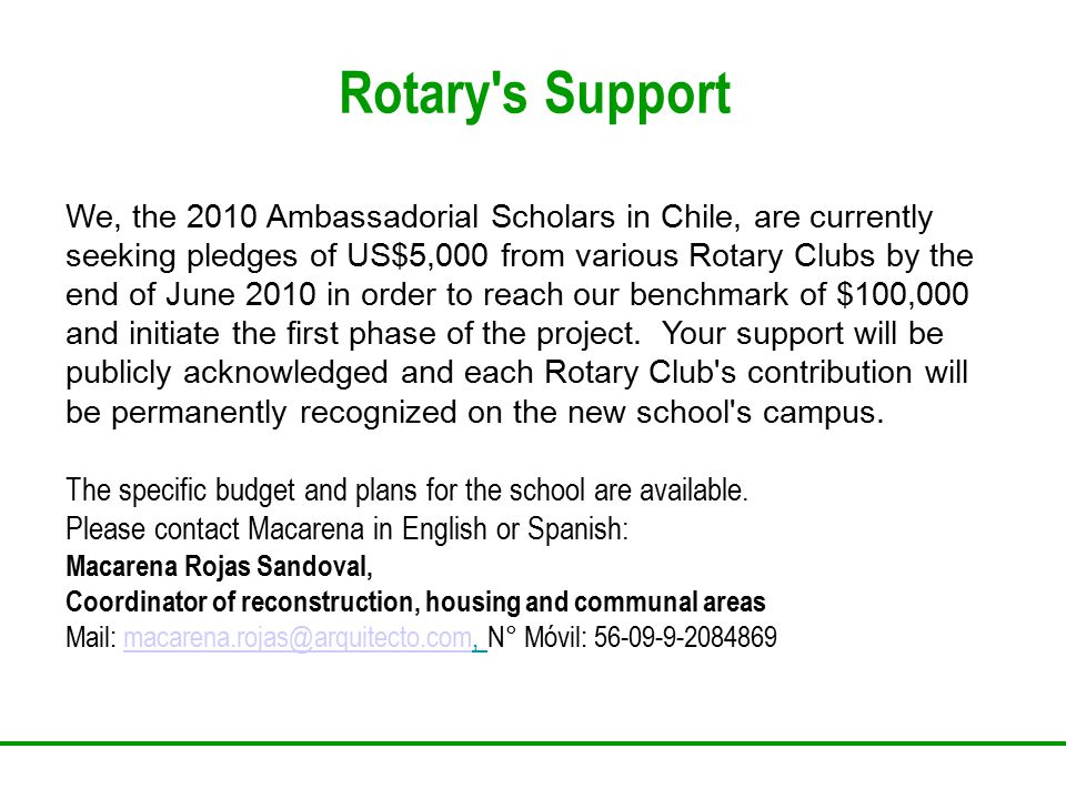 Rotary s Support We, the 2010 Ambassadorial Scholars in Chile, are currently seeking pledges of US$5,000 from various Rotary Clubs by the end of June 2010 in order to reach our benchmark of $100,000 and initiate the first phase of the project.
