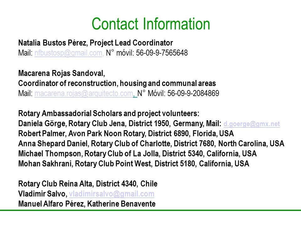Contact Information Natalia Bustos Pérez, Project Lead Coordinator Mail: nfbustosp@gmail.com, N° móvil: 56-09-9-7565648nfbustosp@gmail.com Macarena Rojas Sandoval, Coordinator of reconstruction, housing and communal areas Mail: macarena.rojas@arquitecto.com, N° Móvil: 56-09-9-2084869macarena.rojas@arquitecto.com Rotary Ambassadorial Scholars and project volunteers: Daniela Görge, Rotary Club Jena, District 1950, Germany, Mail: d.goerge@gmx.net d.goerge@gmx.net Robert Palmer, Avon Park Noon Rotary, District 6890, Florida, USA Anna Shepard Daniel, Rotary Club of Charlotte, District 7680, North Carolina, USA Michael Thompson, Rotary Club of La Jolla, District 5340, California, USA Mohan Sakhrani, Rotary Club Point West, District 5180, California, USA Rotary Club Reina Alta, District 4340, Chile Vladimir Salvo, vladimirsalvo@gmail.comvladimirsalvo@gmail.com Manuel Alfaro Pérez, Katherine Benavente