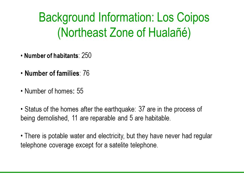 Background Information: Los Coipos (Northeast Zone of Hualañé) Number of habitants : 250 Number of families : 76 Number of homes : 55 Status of the ho