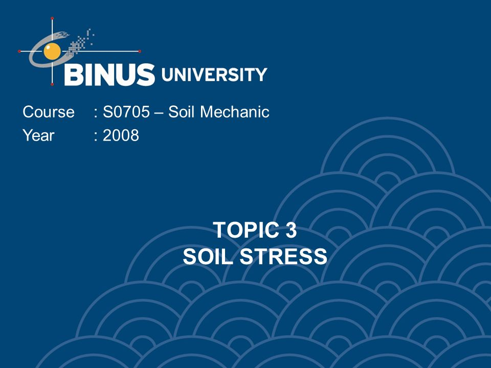 TOPIC 3 SOIL STRESS Course: S0705 – Soil Mechanic Year: 2008