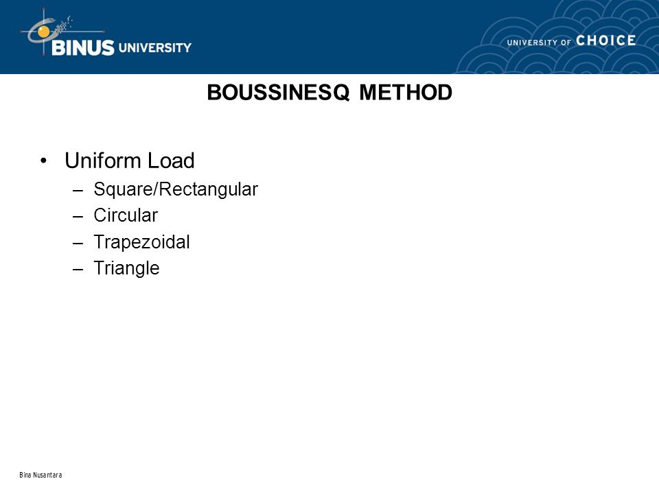 Bina Nusantara Uniform Load –Square/Rectangular –Circular –Trapezoidal –Triangle BOUSSINESQ METHOD