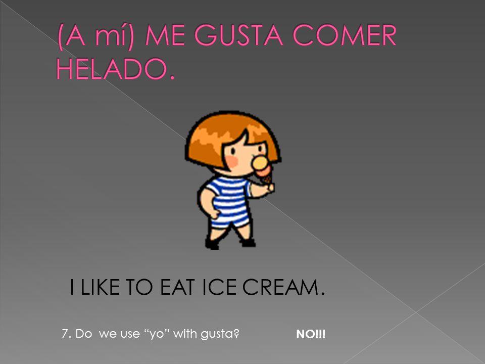 I LIKE TO EAT ICE CREAM. 7. Do we use yo with gusta NO!!!