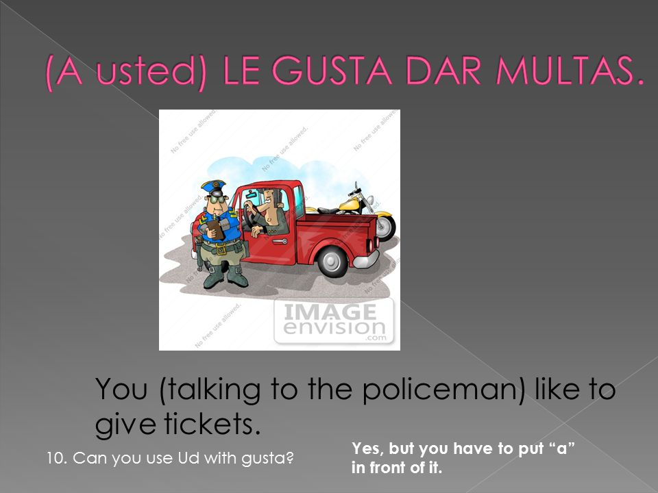"You (talking to the policeman) like to give tickets. 10. Can you use Ud with gusta? Yes, but you have to put ""a"" in front of it."
