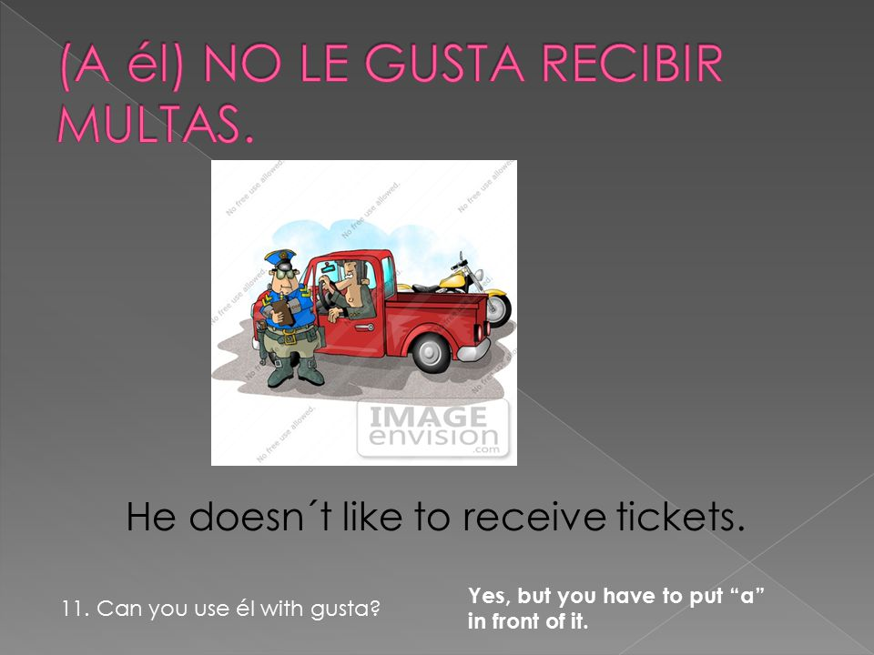 "He doesn´t like to receive tickets. 11. Can you use él with gusta? Yes, but you have to put ""a"" in front of it."