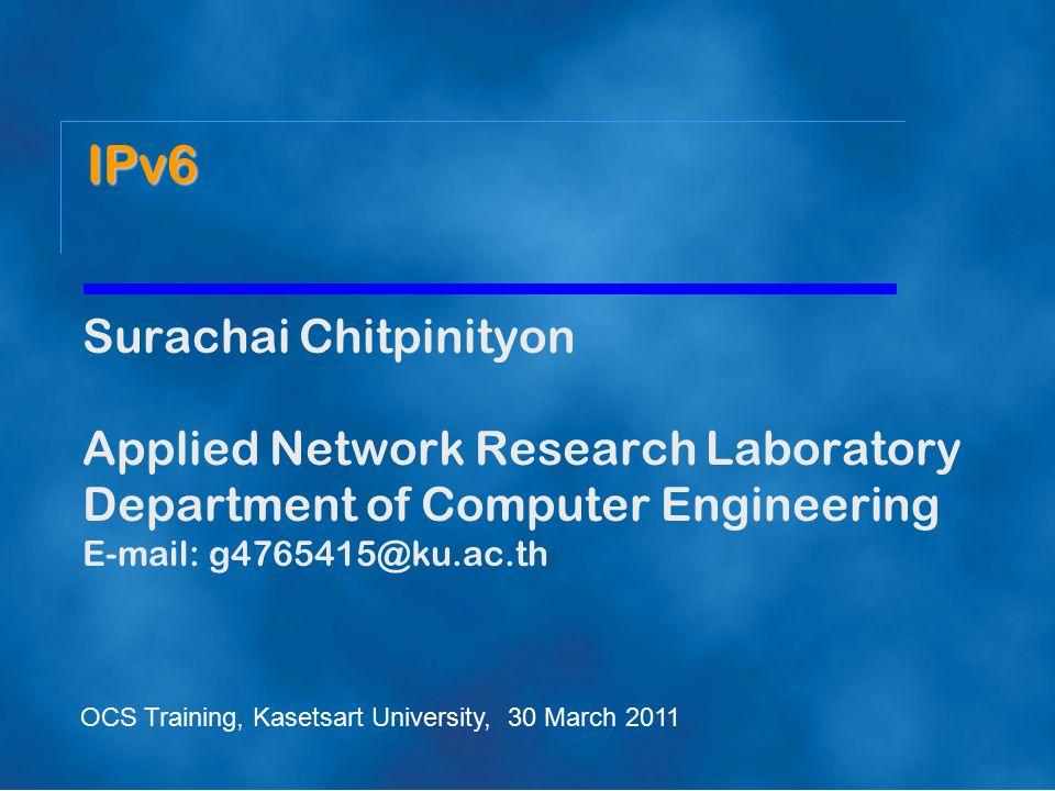 Surachai Chitpinityon Applied Network Research Laboratory Department of Computer Engineering E-mail: g4765415@ku.ac.th IPv6 OCS Training, Kasetsart University, 30 March 2011