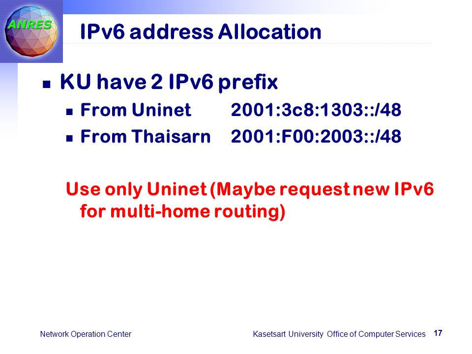 17 Network Operation Center Kasetsart University Office of Computer Services IPv6 address Allocation KU have 2 IPv6 prefix From Uninet2001:3c8:1303::/48 From Thaisarn2001:F00:2003::/48 Use only Uninet (Maybe request new IPv6 for multi-home routing)