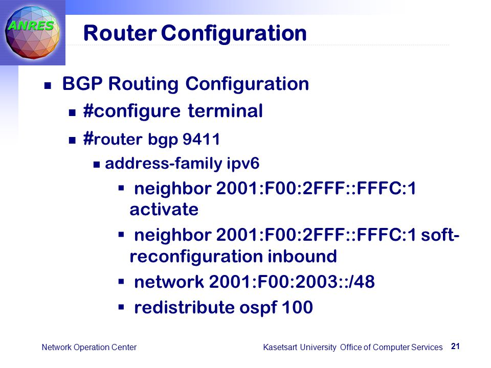 21 Network Operation Center Kasetsart University Office of Computer Services Router Configuration BGP Routing Configuration #configure terminal # router bgp 9411 address-family ipv6  neighbor 2001:F00:2FFF::FFFC:1 activate  neighbor 2001:F00:2FFF::FFFC:1 soft- reconfiguration inbound  network 2001:F00:2003::/48  redistribute ospf 100