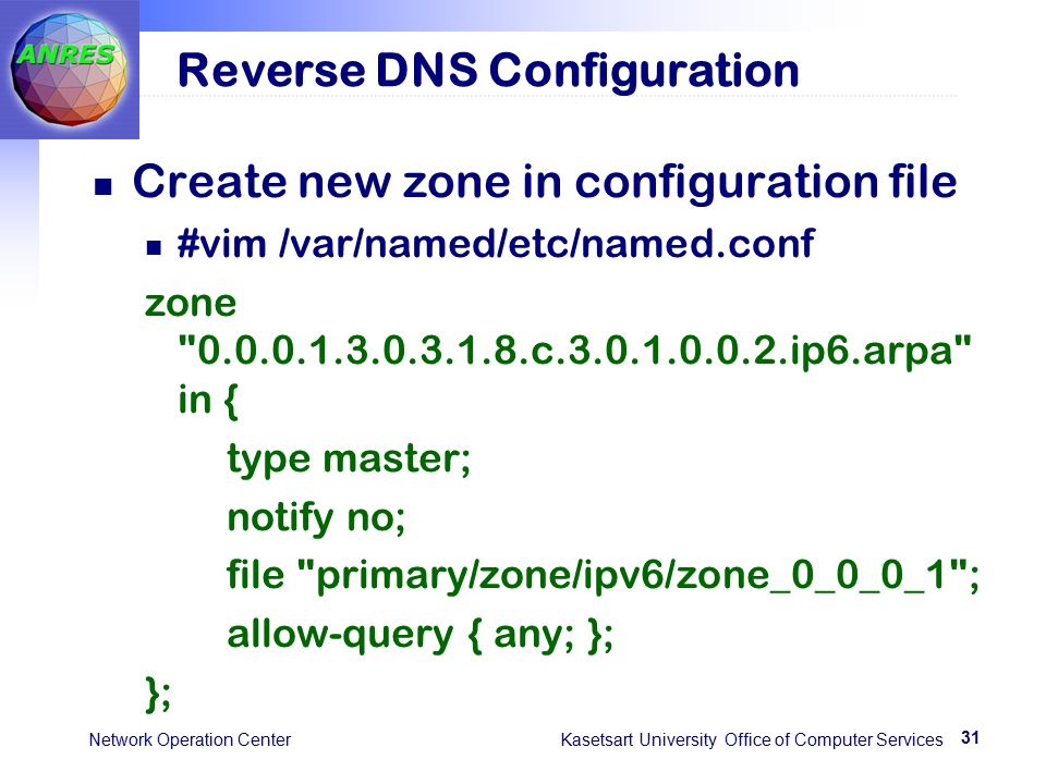 31 Network Operation Center Kasetsart University Office of Computer Services Reverse DNS Configuration Create new zone in configuration file #vim /var/named/etc/named.conf zone 0.0.0.1.3.0.3.1.8.c.3.0.1.0.0.2.ip6.arpa in { type master; notify no; file primary/zone/ipv6/zone_0_0_0_1 ; allow-query { any; }; };